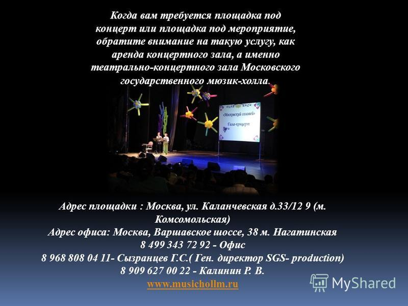 Когда вам требуется площадка под концерт или площадка под мероприятие, обратите внимание на такую услугу, как аренда концертного зала, а именно театрально-концертного зала Московского государственного мюзик-холла. Адрес площадки : Москва, ул. Каланче