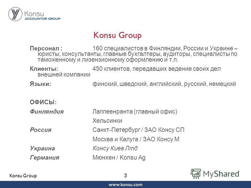 www.konsu.com 3 Konsu Group Персонал :160 специалистов в Финляндии, России и Украине – юристы, консультанты, главные бухгалтеры, аудиторы, специалисты по таможенному и лицензионному оформлению и т.п. Клиенты:450 клиентов, передавших ведение своих дел
