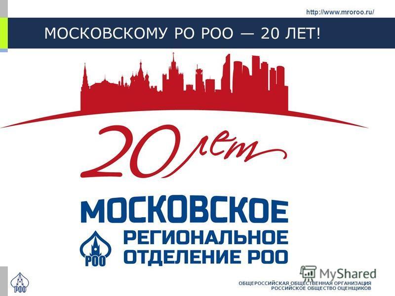 МОСКОВСКОМУ РО РОО 20 ЛЕТ! ОБЩЕРОССИЙСКАЯ ОБЩЕСТВЕННАЯ ОРГАНИЗАЦИЯ РОССИЙСКОЕ ОБЩЕСТВО ОЦЕНЩИКОВ http://www.mroroo.ru/