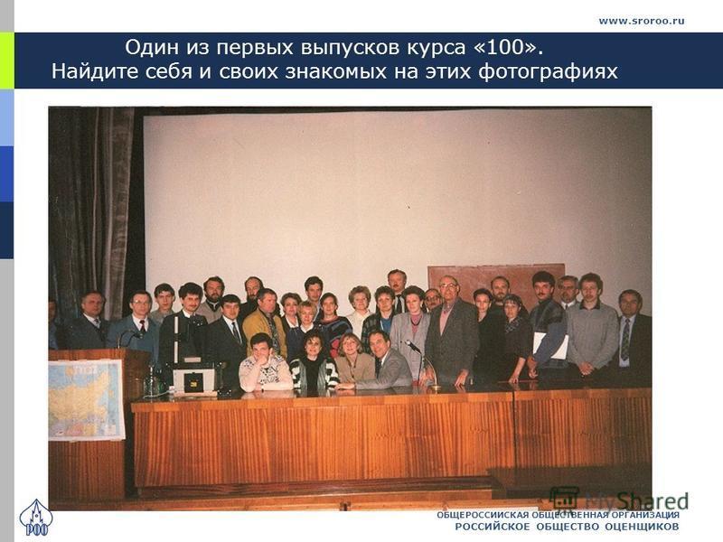 Один из первых выпусков курса «100». Найдите себя и своих знакомых на этих фотографиях ОБЩЕРОССИЙСКАЯ ОБЩЕСТВЕННАЯ ОРГАНИЗАЦИЯ РОССИЙСКОЕ ОБЩЕСТВО ОЦЕНЩИКОВ www.sroroo.ru