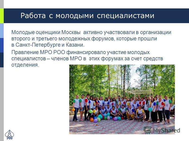 Работа с молодыми специалистами Молодые оценщики Москвы активно участвовали в организации второго и третьего молодежных форумов, которые прошли в Санкт-Петербурге и Казани. Правление МРО РОО финансировало участие молодых специалистов – членов МРО в э