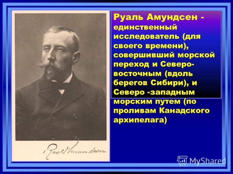 Руаль Амундсен - единственный исследователь (для своего времени), совершивший морской переход и Северо- восточным (вдоль берегов Сибири), и Северо -западным морским путем (по проливам Канадского архипелага)