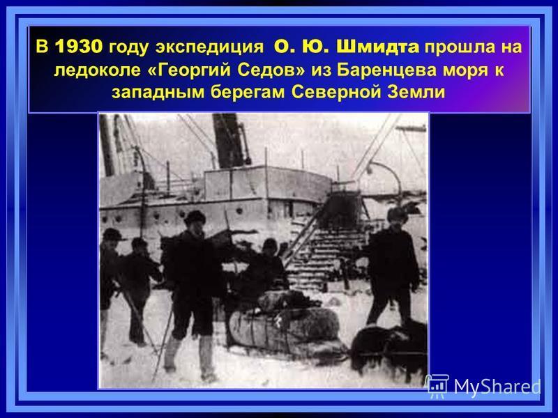 В 1930 году экспедиция О. Ю. Шмидта прошла на ледоколе «Георгий Седов» из Баренцева моря к западным берегам Северной Земли