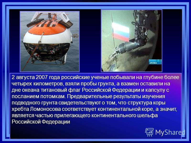 2 августа 2007 года российские ученые побывали на глубине более четырех километров, взяли пробы грунта, а взамен оставили на дне океана титановый флаг Российской Федерации и капсулу с посланием потомкам. Предварительные результаты изучения подводного
