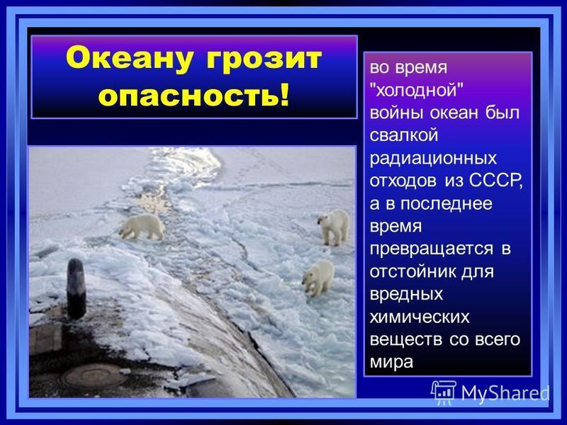 Океану грозит опасность! во время холодной войны океан был свалкой радиационных отходов из СССР, а в последнее время превращается в отстойник для вредных химических веществ со всего мира