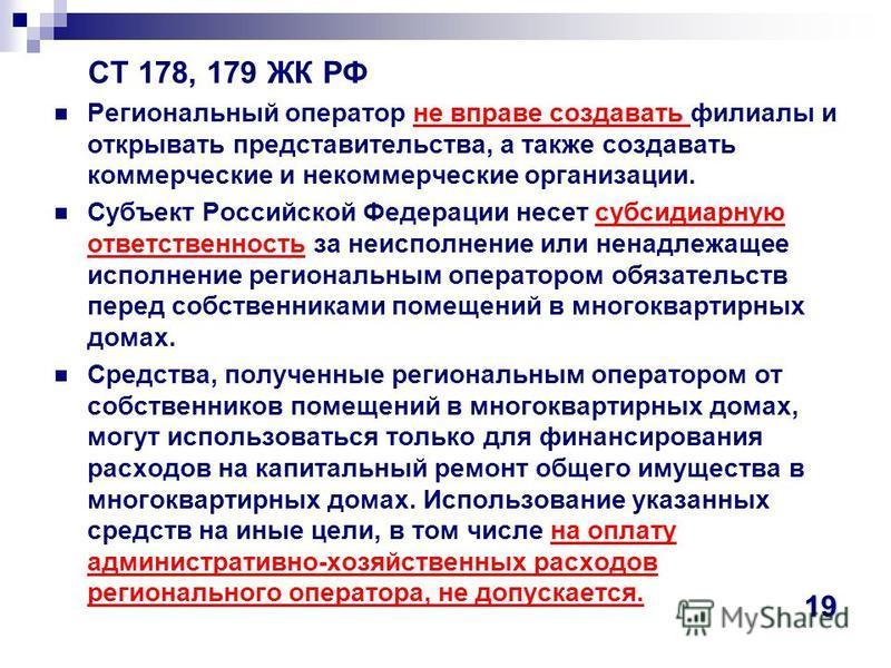 СТ 178, 179 ЖК РФ Региональный оператор не вправе создавать филиалы и открывать представительства, а также создавать коммерческие и некоммерческие организации. Субъект Российской Федерации несет субсидиарную ответственность за неисполнение или ненадл