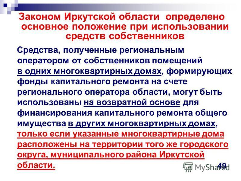 Законом Иркутской области определено основное положение при использовании средствв собственников Средства, полученные региональным оператором от собственников помещений в одних многоквартирных домах, формирующих фонды капитального ремонта на счете ре