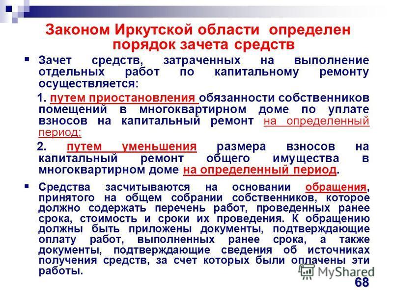 Законом Иркутской области определен порядок зачета средствв Зачет средствв, затраченных на выполнение отдельных работ по капитальному ремонту осуществляется: 1. путем приостановления обязанности собственников помещений в многоквартирном доме по уплат