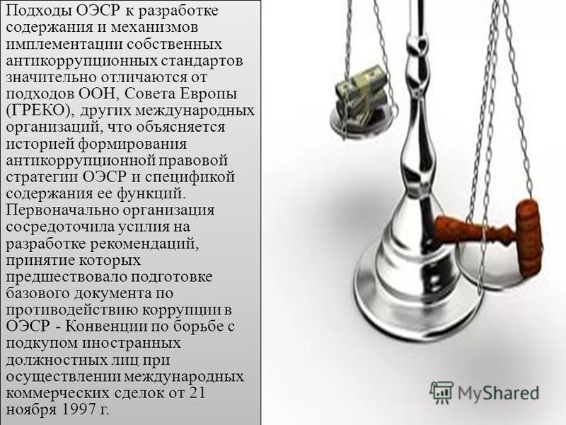 Подходы ОЭСР к разработке содержания и механизмов имплементации собственных антикоррупционных стандартов значительно отличаются от подходов ООН, Совета Европы (ГРЕКО), других международных организаций, что объясняется историей формирования антикорруп