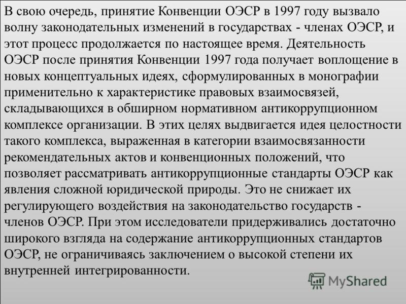 В свою очередь, принятие Конвенции ОЭСР в 1997 году вызвало волну законодательных изменений в государствах - членах ОЭСР, и этот процесс продолжается по настоящее время. Деятельность ОЭСР после принятия Конвенции 1997 года получает воплощение в новых