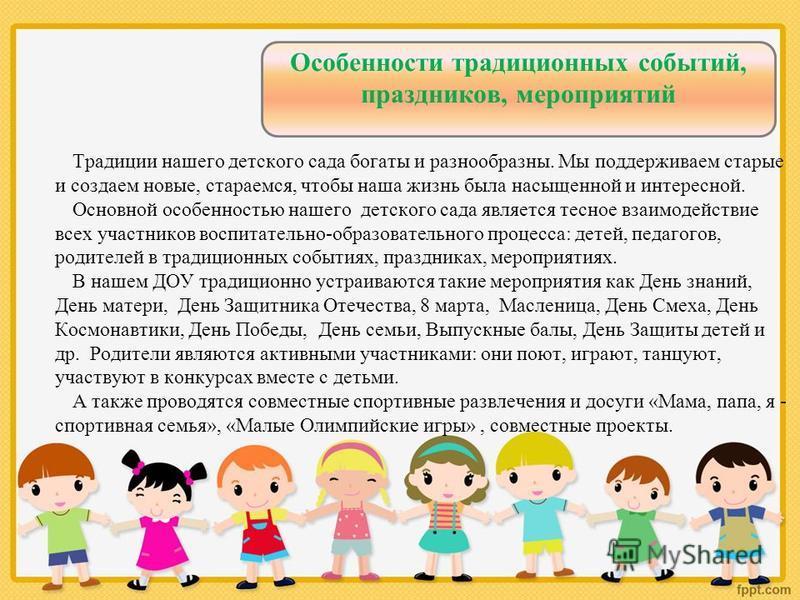 Особенности традиционных событий, праздников, мероприятий Традиции нашего детского сада богаты и разнообразны. Мы поддерживаем старые и создаем новые, стараемся, чтобы наша жизнь была насыщенной и интересной. Основной особенностью нашего детского сад