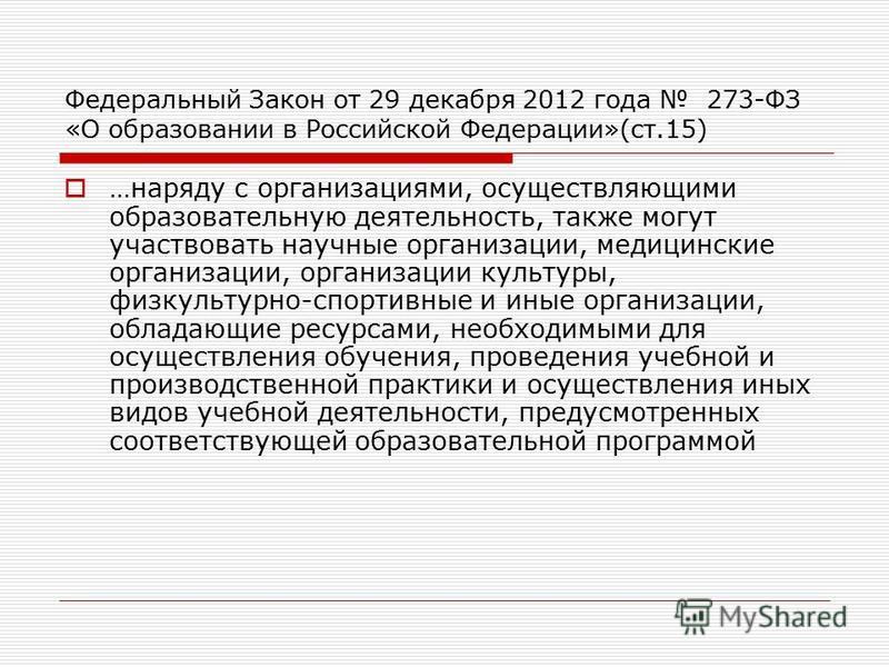 Федеральный Закон от 29 декабря 2012 года 273-ФЗ «О образовании в Российской Федерации»(ст.15) …наряду с организациями, осуществляющими образовательную деятельность, также могут участвовать научные организации, медицинские организации, организации ку