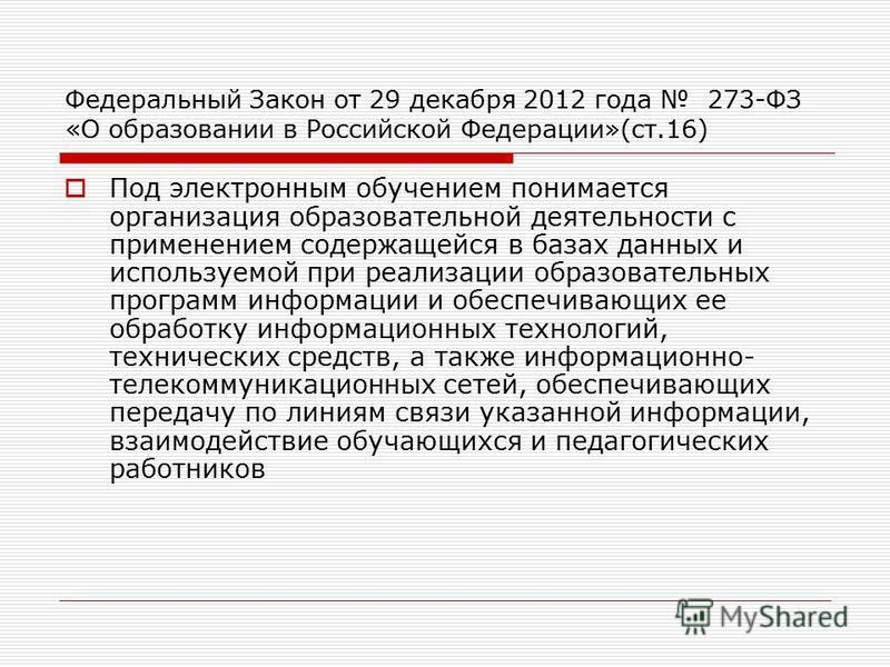 Федеральный Закон от 29 декабря 2012 года 273-ФЗ «О образовании в Российской Федерации»(ст.16) Под электронным обучением понимается организация образовательной деятельности с применением содержащейся в базах данных и используемой при реализации образ