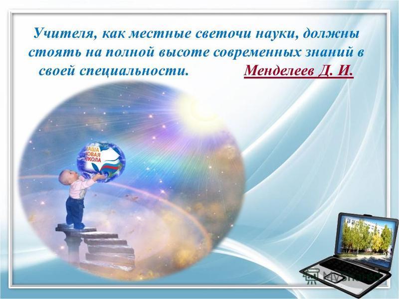 Учителя, как местные светочи науки, должны стоять на полной высоте современных знаний в своей специальности. Менделеев Д. И.Менделеев Д. И.