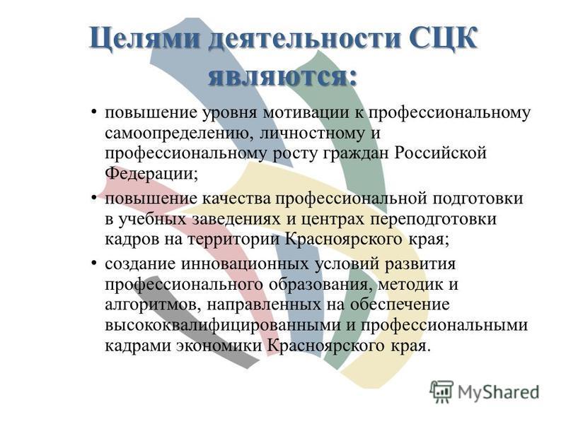 Целями деятельности СЦК являются: повышение уровня мотивации к профессиональному самоопределению, личностному и профессиональному росту граждан Российской Федерации; повышение качества профессиональной подготовки в учебных заведениях и центрах перепо