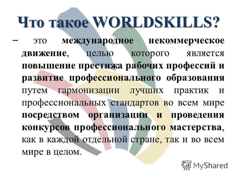 Что такое WORLDSKILLS? – это международное некоммерческое движение, целью которого является повышение престижа рабочих профессий и развитие профессионального образования путем гармонизации лучших практик и профессиональных стандартов во всем мире пос