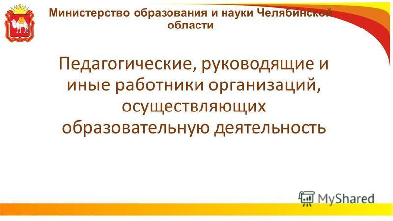 Министерство образования и науки Челябинской области Педагогические, руководящие и иные работники организаций, осуществляющих образовательную деятельность