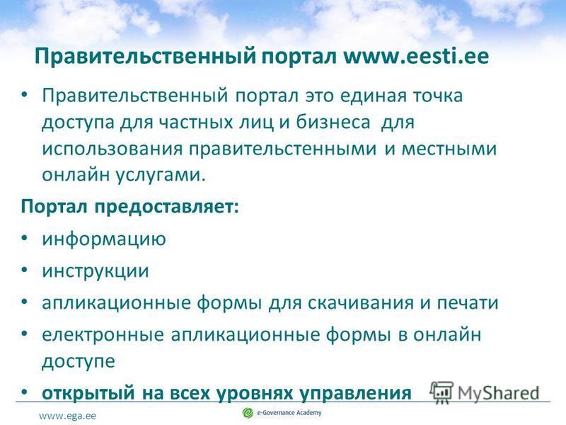 www.ega.ee Правительственный портал www.eesti.ee Правительственный портал это единая точка доступа для частных лиц и бизнеса для использования правительственными и местными онлайн услугами. Портал предоставляет: информацию инструкции аппликационные ф