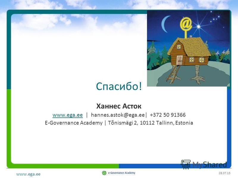 www.ega.ee Спасибо! Ханнес Асток www.ega.eewww.ega.ee | hannes.astok@ega.ee| +372 50 91366 E-Governance Academy | Tõnismägi 2, 10112 Tallinn, Estonia 28.07.15