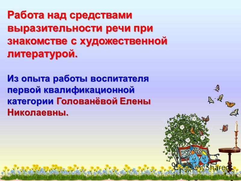 Работа над средствами выразительности речи при знакомстве с художественной литературой. Из опыта работы воспитателя первой квалификационной категории Голованёвой Елены Николаевны.