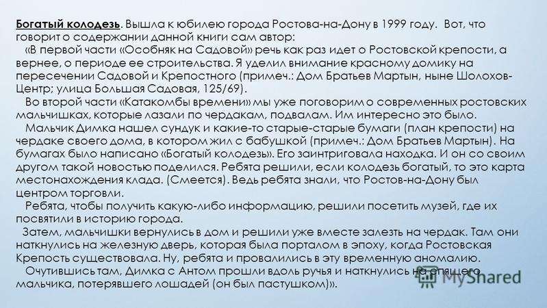 Богатый колодезь. Вышла к юбилею города Ростова-на-Дону в 1999 году. Вот, что говорит о содержании данной книги сам автор: «В первой части «Особняк на Садовой» речь как раз идет о Ростовской крепости, а вернее, о периоде ее строительства. Я уделил вн