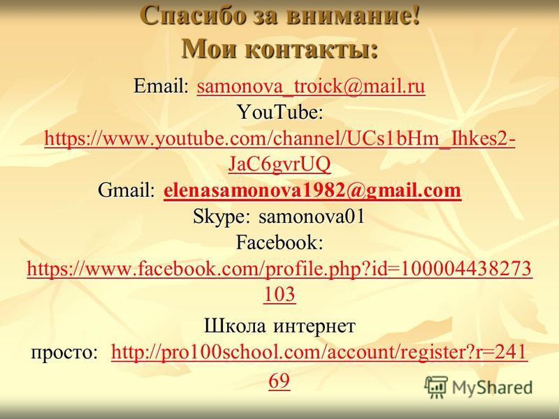 Спасибо за внимание! Мои контакты: Email: samonova_troick@mail.ru YouTube: https://www.youtube.com/channel/UCs1bHm_Ihkes2- JaC6gvrUQ Gmail: elenasamonova1982@gmail.com Skype: samonova01 Facebook: https://www.facebook.com/profile.php?id=100004438273 1
