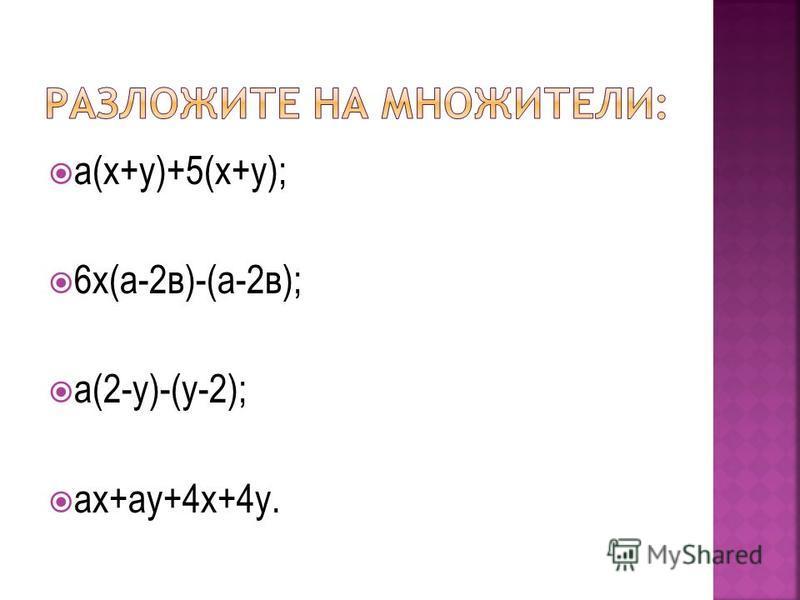 а(х+у)+5(х+у); 6 х(а-2 в)-(а-2 в); а(2-у)-(у-2); ах+ау+4 х+4 у.