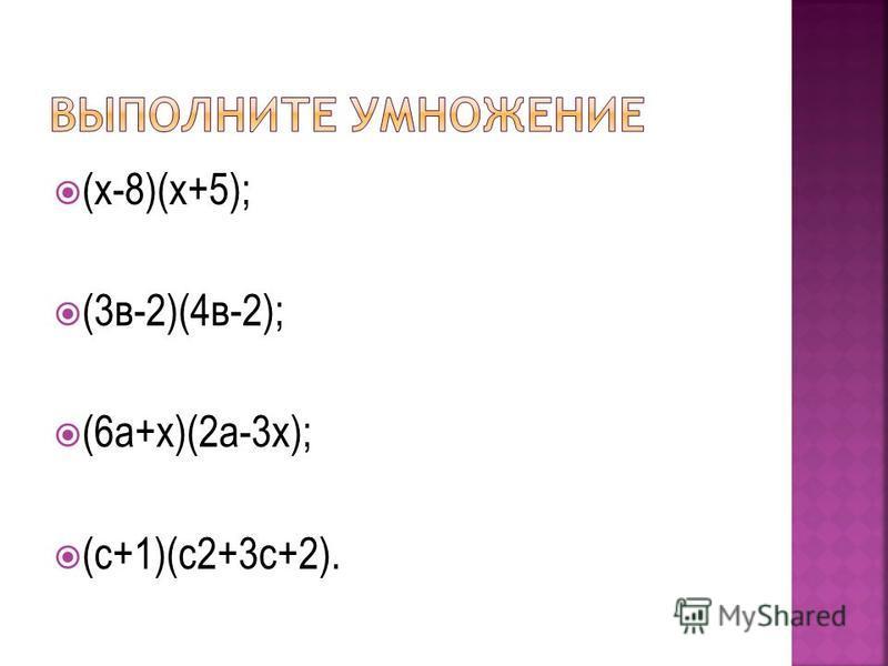 (х-8)(х+5); (3 в-2)(4 в-2); (6 а+х)(2 а-3 х); (с+1)(с 2+3 с+2).