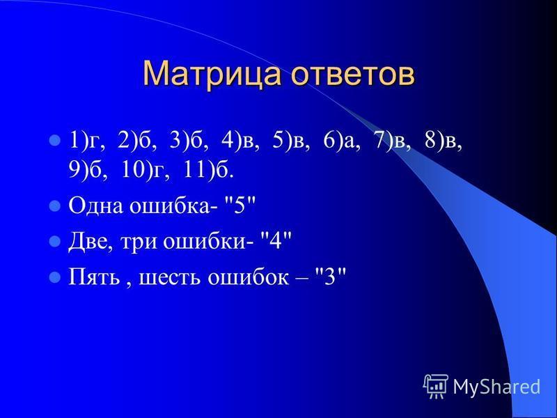 Матрица ответов 1)г, 2)б, 3)б, 4)в, 5)в, 6)а, 7)в, 8)в, 9)б, 10)г, 11)б. Одна ошибка- 5 Две, три ошибки- 4 Пять, шесть ошибок – 3
