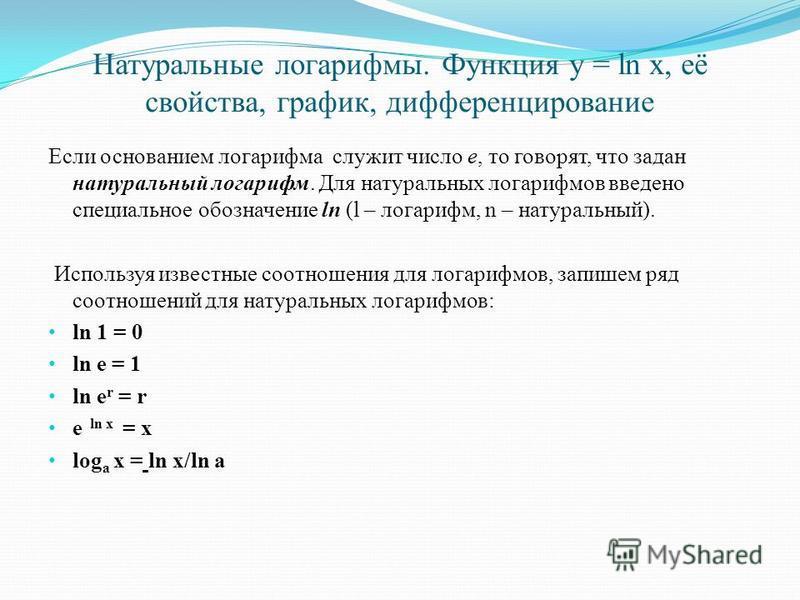 Натуральные логарифмы. Функция y = ln x, её свойства, график, дифференцирование Если основанием логарифма служит число е, то говорят, что задан натуральный логарифм. Для натуральных логарифмов введено специальное обозначение ln (l – логарифм, n – нат