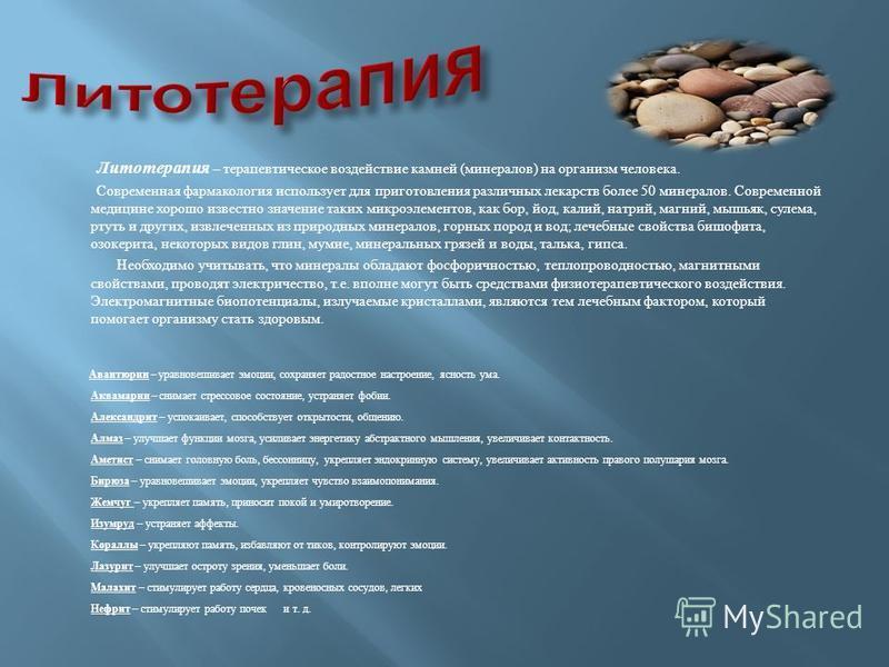 Литотерапия – терапевтическое воздействие камней (минералов) на организм человека. Современная фармакология использует для приготовления различных лекарств более 50 минералов. Современной медицине хорошо известно значение таких микроэлементов, как бо