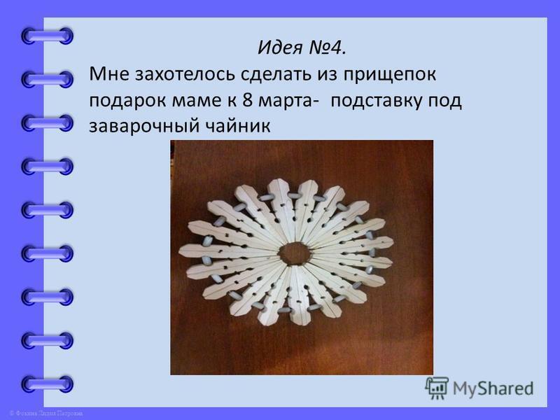 © Фокина Лидия Петровна Идея 4. Мне захотелось сделать из прищепок подарок маме к 8 марта- подставку под заварочный чайник