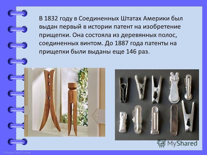 © Фокина Лидия Петровна В 1832 году в Соединенных Штатах Америки был выдан первый в истории патент на изобретение прищепки. Она состояла из деревянных полос, соединенных винтом. До 1887 года патенты на прищепки были выданы еще 146 раз.