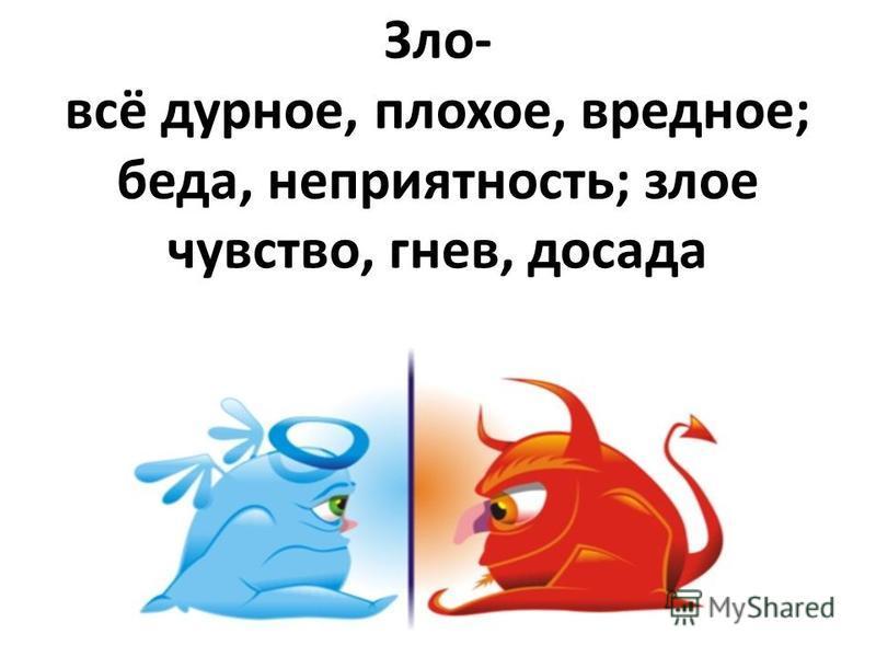 Зло- всё дурное, плохое, вредное; беда, неприятность; злое чувство, гнев, досада