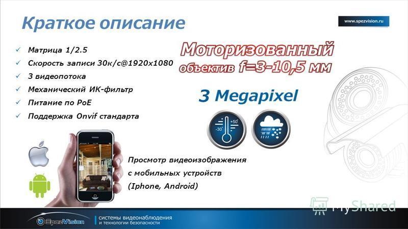 Краткое описание Матрица 1/2.5 Скорость записи 30 к/с@1920x1080 3 видеопотока Механический ИК-фильтр Питание по PoE Поддержка Onvif стандарта Просмотр видеоизображения с мобильных устройств (Iphone, Android) 3
