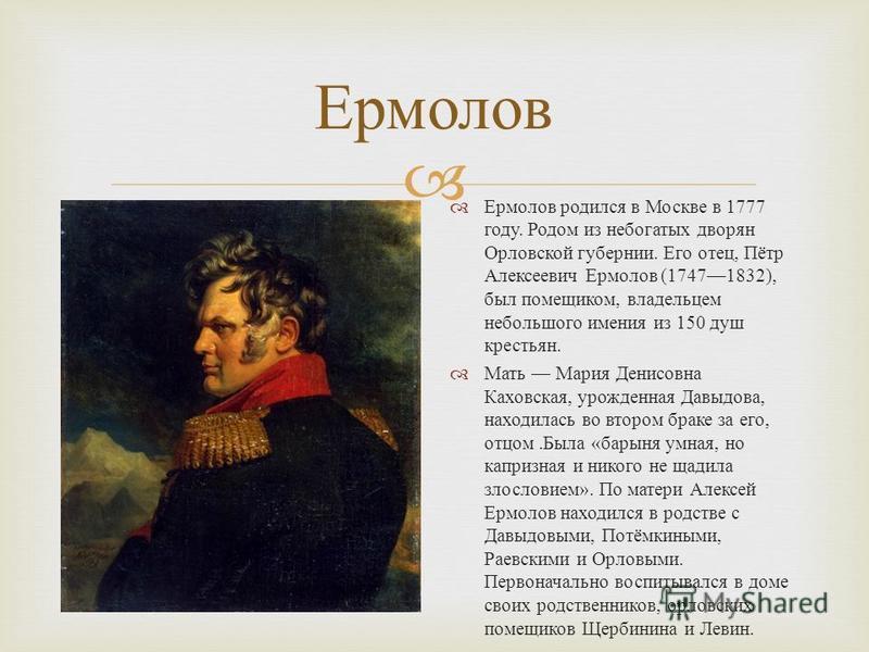 Ермолов Ермолов родился в Москве в 1777 году. Родом из небогатых дворян Орловской губернии. Его отец, Пётр Алексеевич Ермолов (17471832), был помещиком, владельцем небольшого имения из 150 душ крестьян. Мать Мария Денисовна Каховская, урожденная Давы