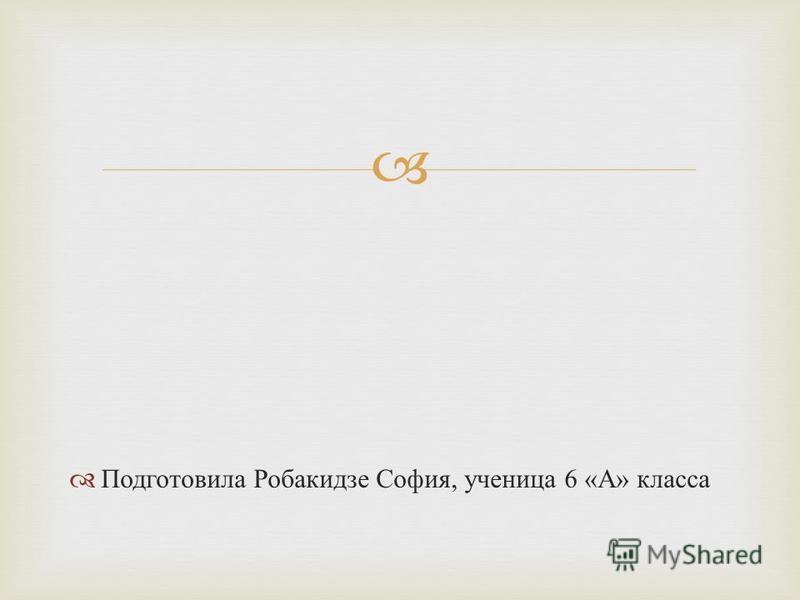 Подготовила Робакидзе София, ученица 6 « А » класса