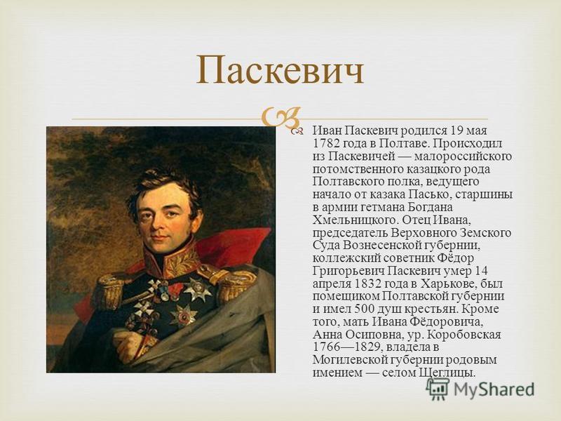 Паскевич Иван Паскевич родился 19 мая 1782 года в Полтаве. Происходил из Паскевичей малороссийского потомственного казацкого рода Полтавского полка, ведущего начало от казака Пасько, старшины в армии гетмана Богдана Хмельницкого. Отец Ивана, председа