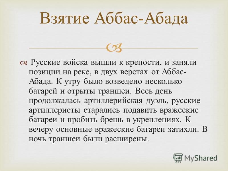 Русские войска вышли к крепости, и заняли позиции на реке, в двух верстах от Аббас - Абада. К утру было возведено несколько батарей и отрыты траншеи. Весь день продолжалась артиллерийская дуэль, русские артиллеристы старались подавить вражеские батар