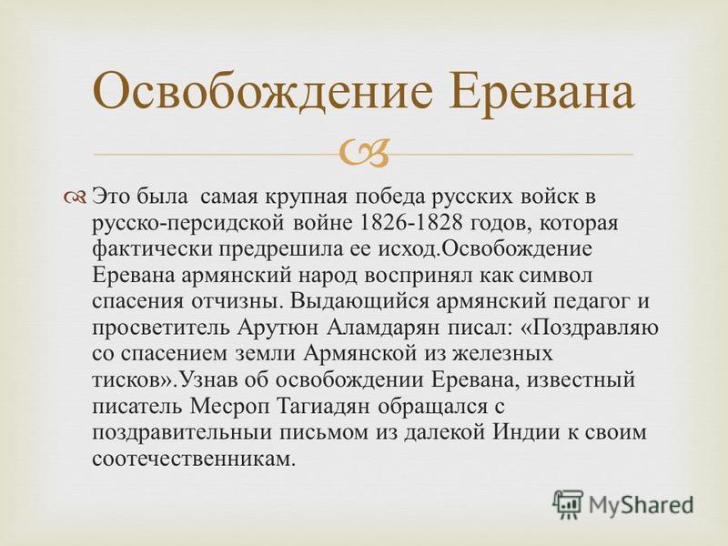 Это была самая крупная победа русских войск в русско - персидской войне 1826-1828 годов, которая фактически предрешила ее исход. Освобождение Еревана армянский народ воспринял как символ спасения отчизны. Выдающийся армянский педагог и просветитель А