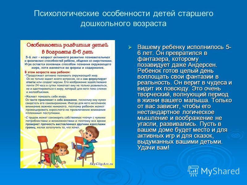 Психологические особенности детей старшего дошкольного возраста Вашему ребенку исполнилось 5- 6 лет. Он превратился в фантазера, которому позавидует даже Андерсен. Ребенок готов целый день воплощать свои фантазии в реальность. Он верит в чудеса и вид