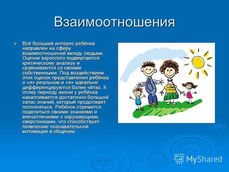 Взаимоотношения Всё больший интерес ребёнка направлен на сферу взаимоотношений между людьми. Оценки взрослого подвергаются критическому анализу и сравниваются со своими собственными. Под воздействием этих оценок представления ребёнка о «я» реальном и