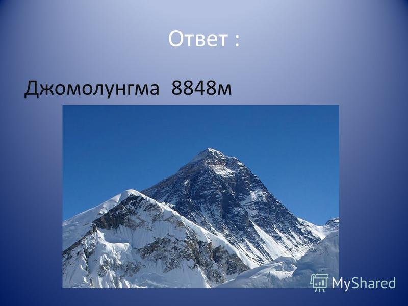 Ответ : Джомолунгма 8848 м