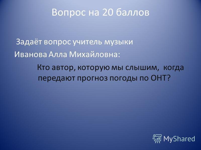 Вопрос на 20 баллов Задаёт вопрос учитель музыки Иванова Алла Михайловна: Кто автор, которую мы слышим, когда передают прогноз погоды по ОНТ?