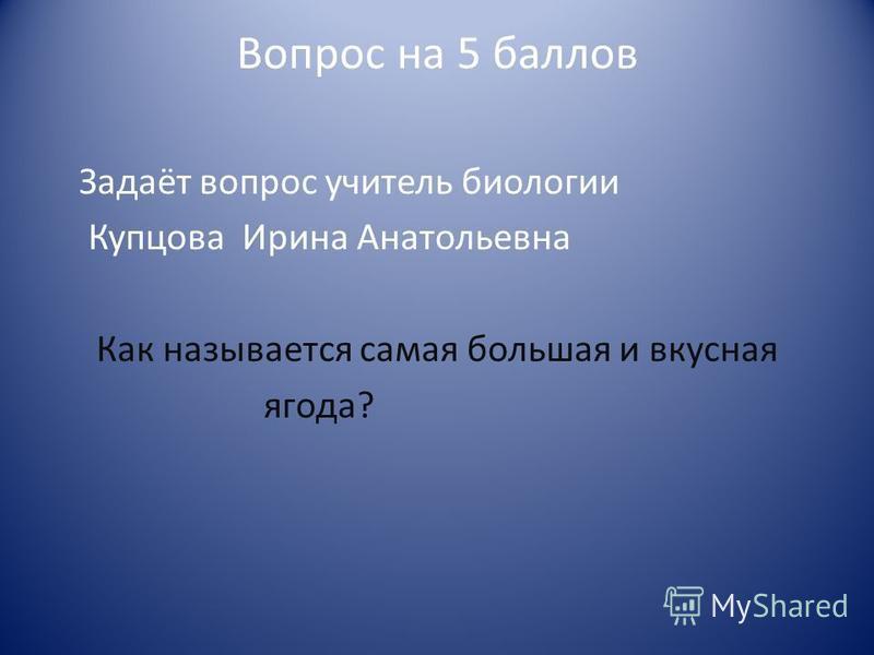 Вопрос на 5 баллов Задаёт вопрос учитель биологии Купцова Ирина Анатольевна Как называется самая большая и вкусная ягода?