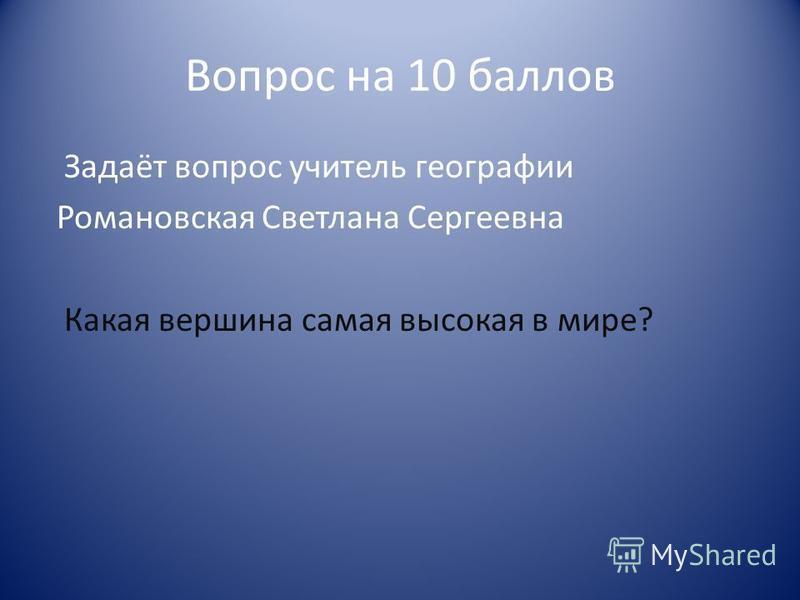 Вопрос на 10 баллов Задаёт вопрос учитель географии Романовская Светлана Сергеевна Какая вершина самая высокая в мире?