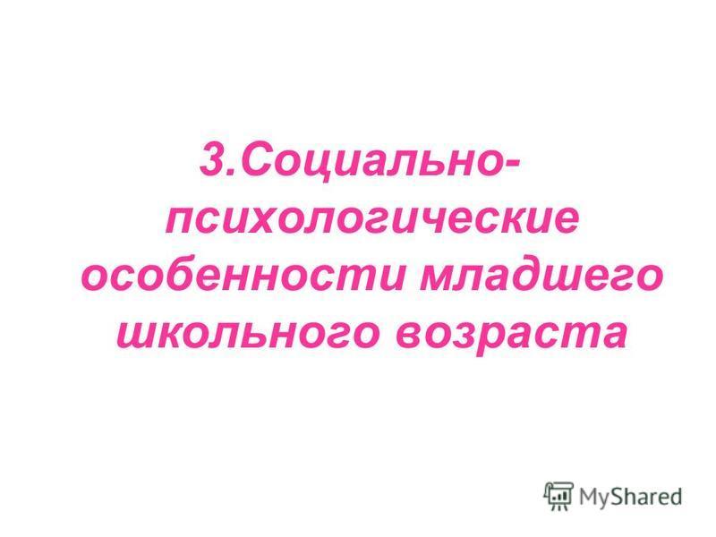 3.Социально- психологические особенности младшего школьного возраста