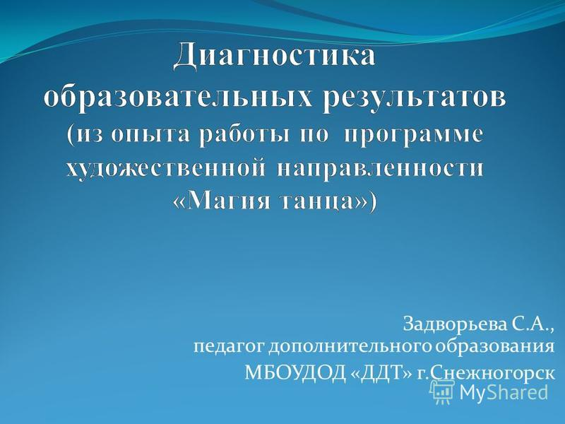 Задворьева С.А., педагог дополнительного образования МБОУДОД «ДДТ» г.Снежногорск