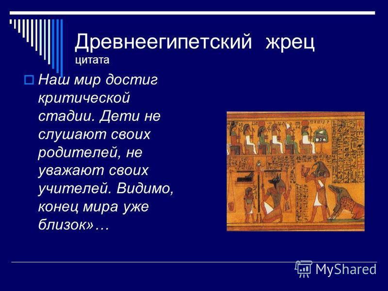 Древнеегипетский жрец цитата Наш мир достиг критической стадии. Дети не слушают своих родителей, не уважают своих учителей. Видимо, конец мира уже близок»…