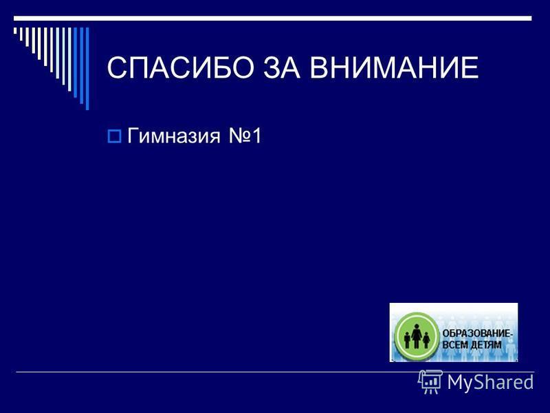 СПАСИБО ЗА ВНИМАНИЕ Гимназия 1